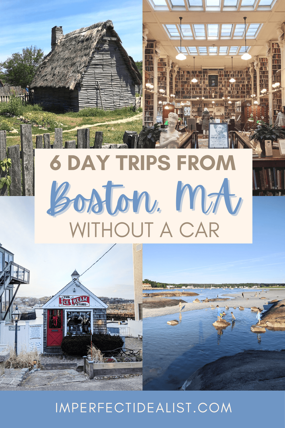Pinterest pin with 4 photos, 2 above and 2 below. First photo is of Plimouth Plantation, then the Providence Athenaeum, then the Ice Cream Store in Rockport, then Wingaersheek Beach in Gloucester. Pin reads: 6 Day Trips from Boston Without a Car